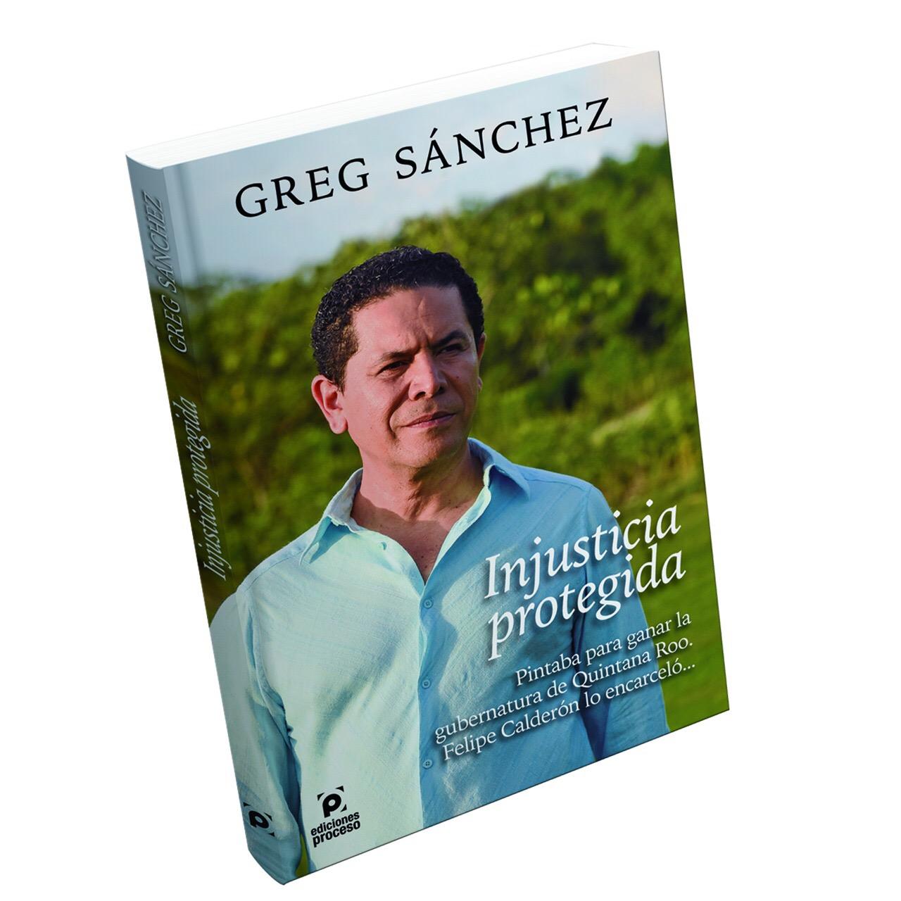 """EDICIONES PROCESO LANZA HOY EL LIBRO """"INJUSTICIA PROTEGIDA"""", LA VERDADERA HISTORIA DE GREG SÁNCHEZ."""